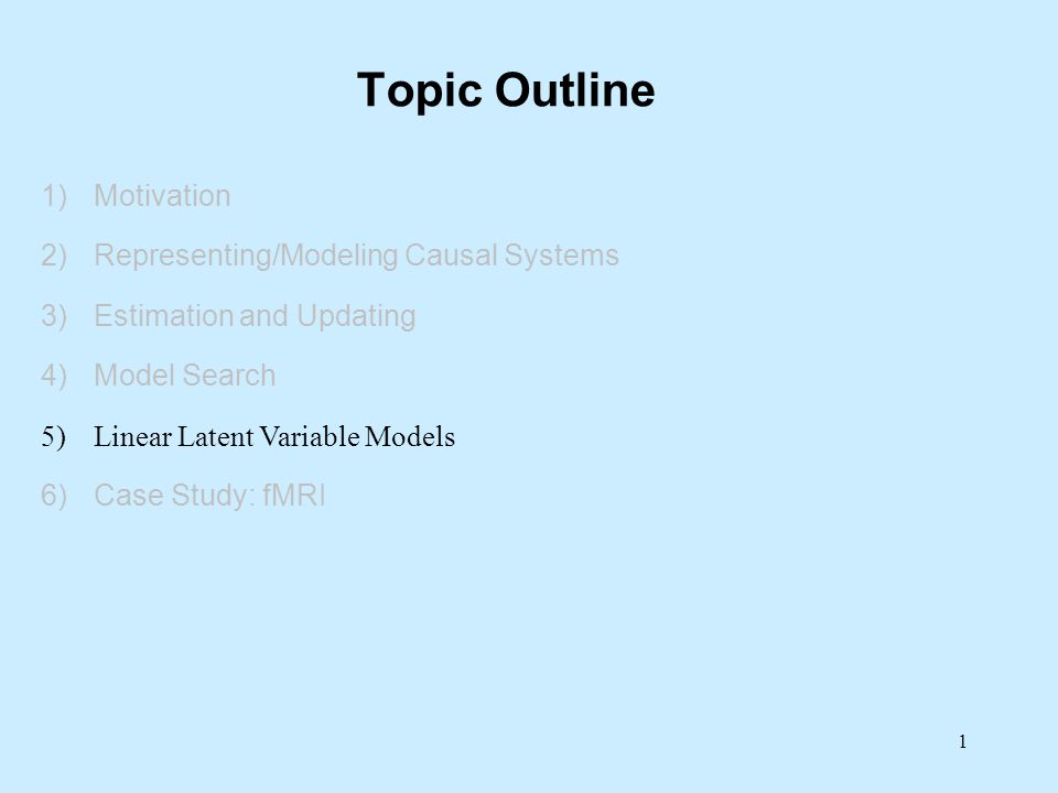 Topic Outline 1)Motivation 2)Representing/Modeling Causal Systems 3)Estimation and Updating 4)Model Search 5)Linear Latent Variable Models 6)Case Stud