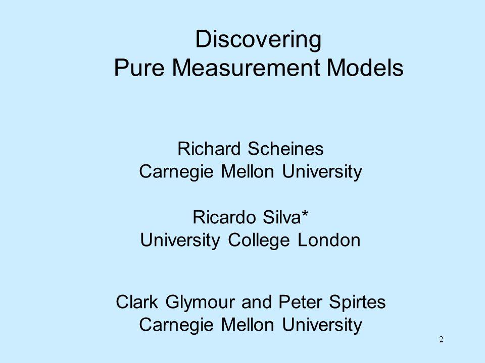 2 Richard Scheines Carnegie Mellon University Discovering Pure Measurement Models Ricardo Silva* University College London Clark Glymour and Peter Spi