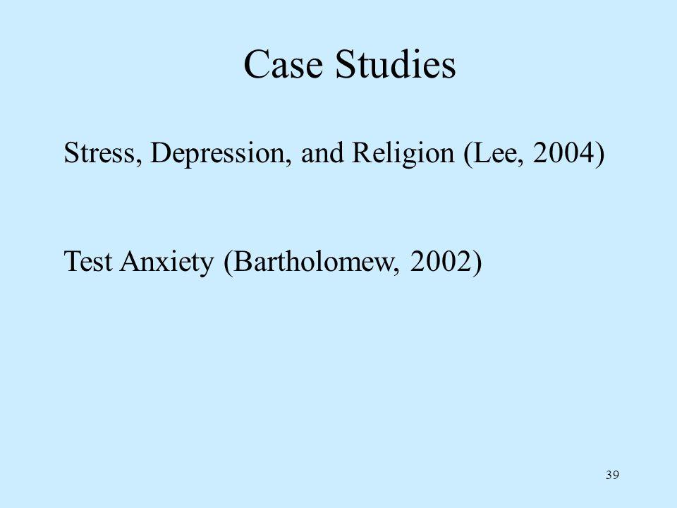 39 Case Studies Stress, Depression, and Religion (Lee, 2004) Test Anxiety (Bartholomew, 2002)
