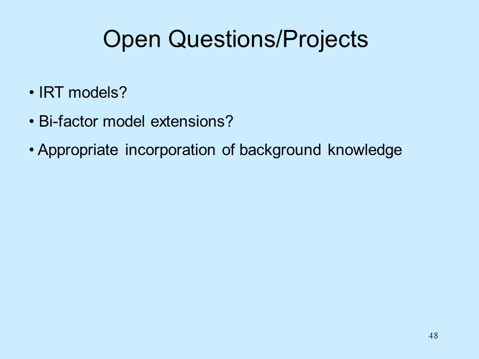 48 Open Questions/Projects IRT models? Bi-factor model extensions? Appropriate incorporation of background knowledge