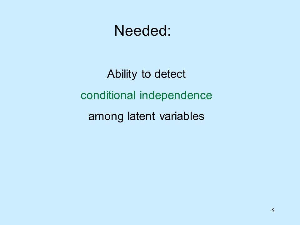 5 Needed: Ability to detect conditional independence among latent variables