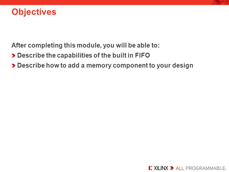 Objectives After completing this module, you will be able to: Describe the capabilities of the built in FIFO Describe how to add a memory component to