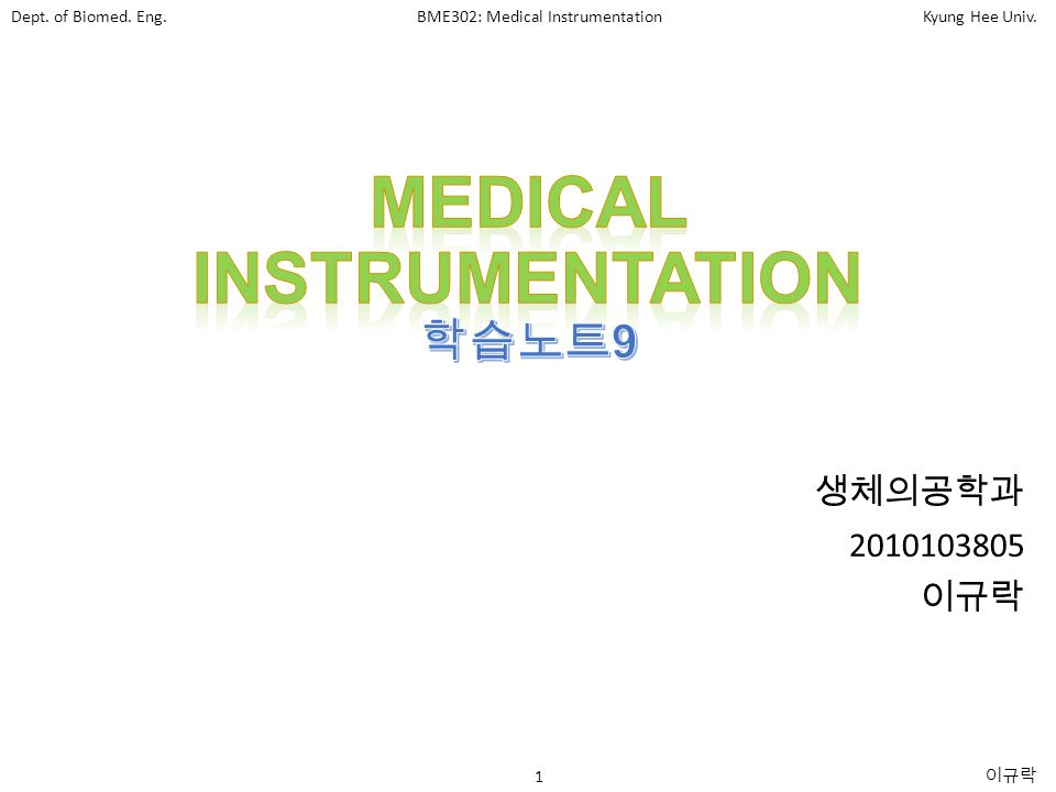 Dept. of Biomed. Eng.BME302: Medical InstrumentationKyung Hee Univ. 1 이규락 생체의공학과 2010103805 이규락