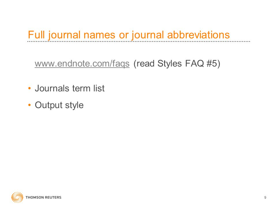 Full journal names or journal abbreviations www.endnote.com/faqswww.endnote.com/faqs (read Styles FAQ #5) Journals term list Output style 9
