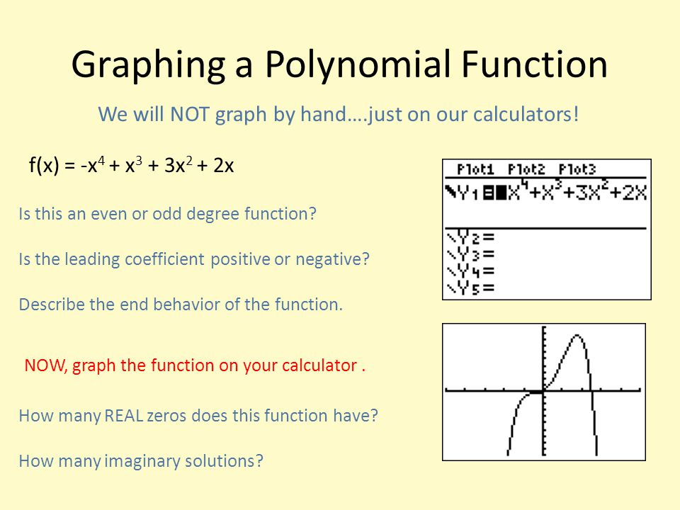 Graphing a Polynomial Function We will NOT graph by hand….just on our calculators! f(x) = -x 4 + x 3 + 3x 2 + 2x Is this an even or odd degree functio