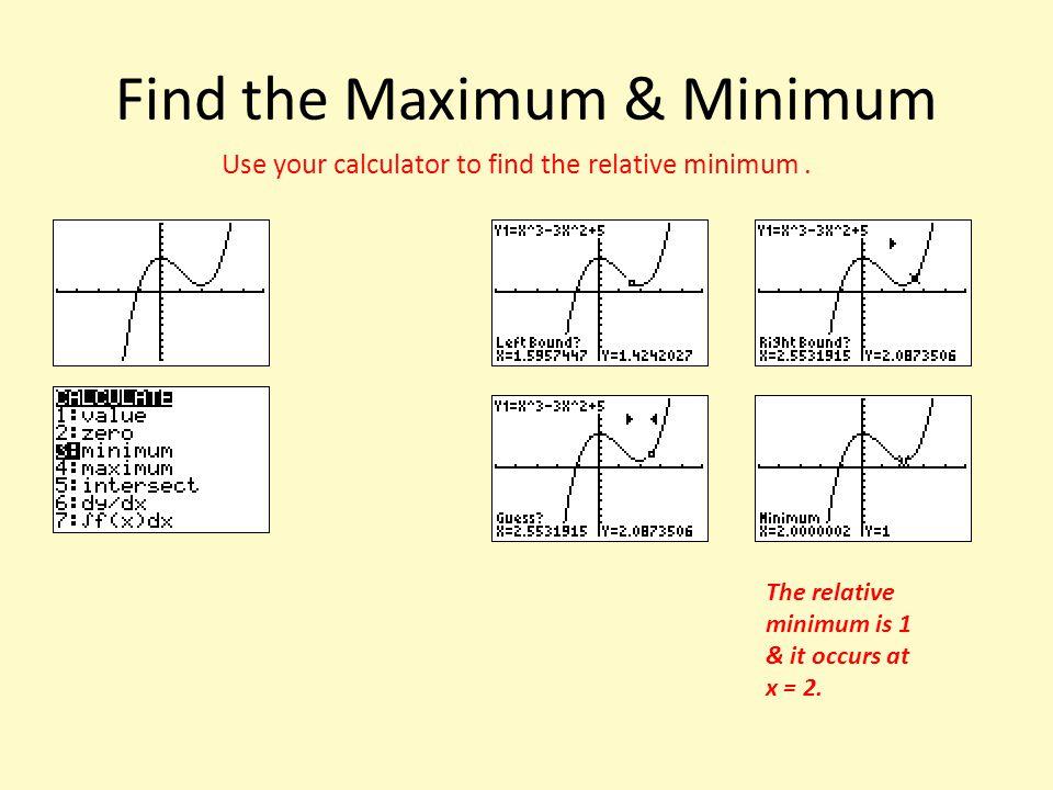 Find the Maximum & Minimum Use your calculator to find the relative minimum. The relative minimum is 1 & it occurs at x = 2.