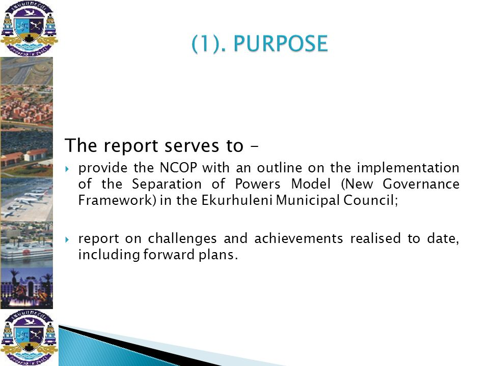 The report serves to –  provide the NCOP with an outline on the implementation of the Separation of Powers Model (New Governance Framework) in the Ek