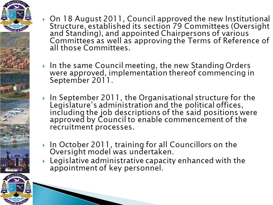  Mayoral Committee established in May 2011  Mayoral Committee comprises of the Executive Mayor and 10 members heading the various portfolios;  All ten members of the Executive have entered into annual Performance Agreements with the Executive Mayor, in terms of which they are assessed on a quarterly basis  The Executive provides day-to-day political oversight of the administration  Meetings of the Executive are convened every other week for purposes of; ◦ Processing Council decisions and, ◦ Progress reporting on implementation of key priority projects