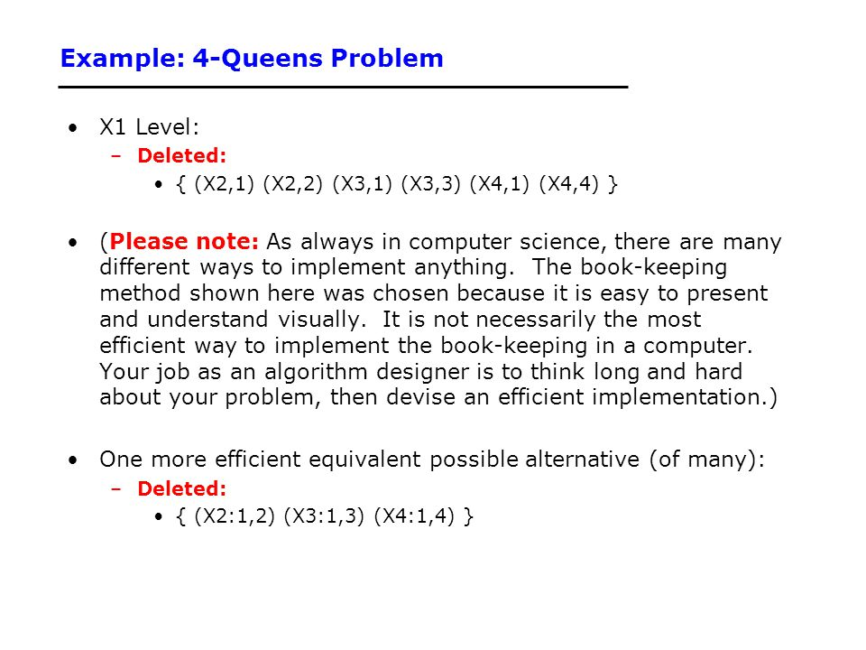 Example: 4-Queens Problem X1 Level: –Deleted: { (X2,1) (X2,2) (X3,1) (X3,3) (X4,1) (X4,4) } (Please note: As always in computer science, there are man