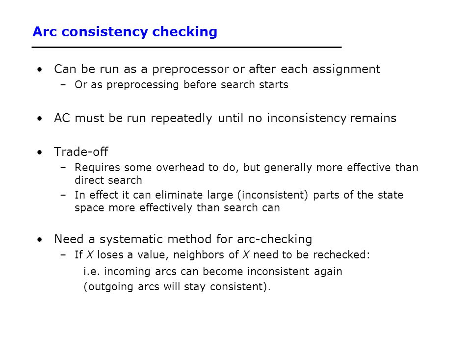 Arc consistency checking Can be run as a preprocessor or after each assignment –Or as preprocessing before search starts AC must be run repeatedly unt