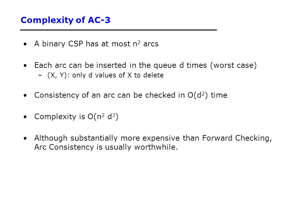 Complexity of AC-3 A binary CSP has at most n 2 arcs Each arc can be inserted in the queue d times (worst case) –(X, Y): only d values of X to delete