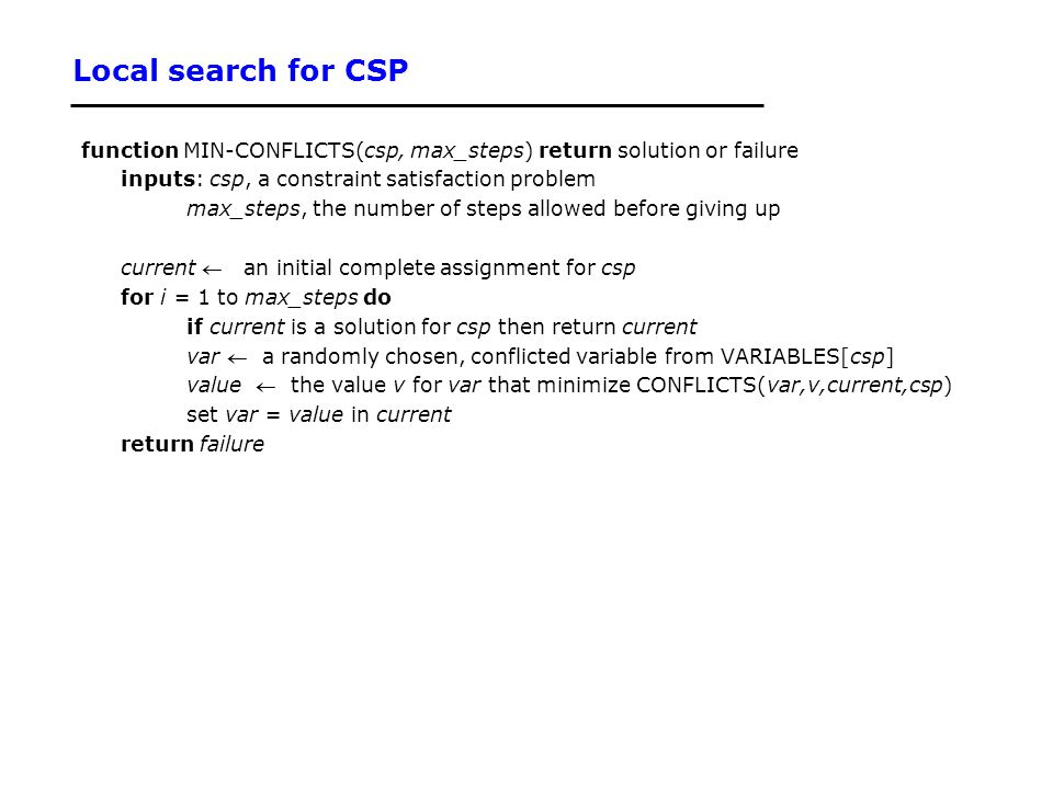 Local search for CSP function MIN-CONFLICTS(csp, max_steps) return solution or failure inputs: csp, a constraint satisfaction problem max_steps, the n
