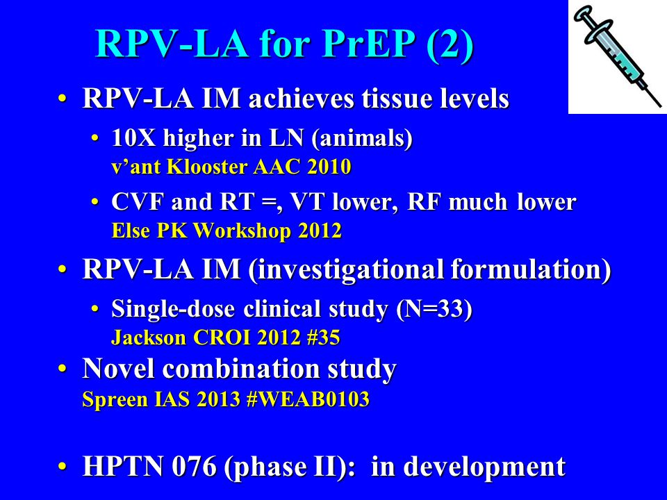 RPV-LA for PrEP (2) RPV-LA IM achieves tissue levelsRPV-LA IM achieves tissue levels 10X higher in LN (animals) v'ant Klooster AAC 201010X higher in LN (animals) v'ant Klooster AAC 2010 CVF and RT =, VT lower, RF much lower Else PK Workshop 2012CVF and RT =, VT lower, RF much lower Else PK Workshop 2012 RPV-LA IM (investigational formulation)RPV-LA IM (investigational formulation) Single-dose clinical study (N=33) Jackson CROI 2012 #35Single-dose clinical study (N=33) Jackson CROI 2012 #35 Novel combination study Spreen IAS 2013 #WEAB0103Novel combination study Spreen IAS 2013 #WEAB0103 HPTN 076 (phase II): in developmentHPTN 076 (phase II): in development