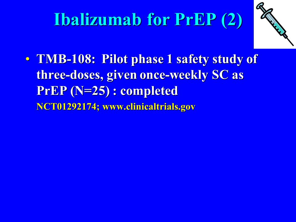 Ibalizumab for PrEP (2) TMB-108: Pilot phase 1 safety study of three-doses, given once-weekly SC as PrEP (N=25) : completedTMB-108: Pilot phase 1 safety study of three-doses, given once-weekly SC as PrEP (N=25) : completed NCT01292174; www.clinicaltrials.gov