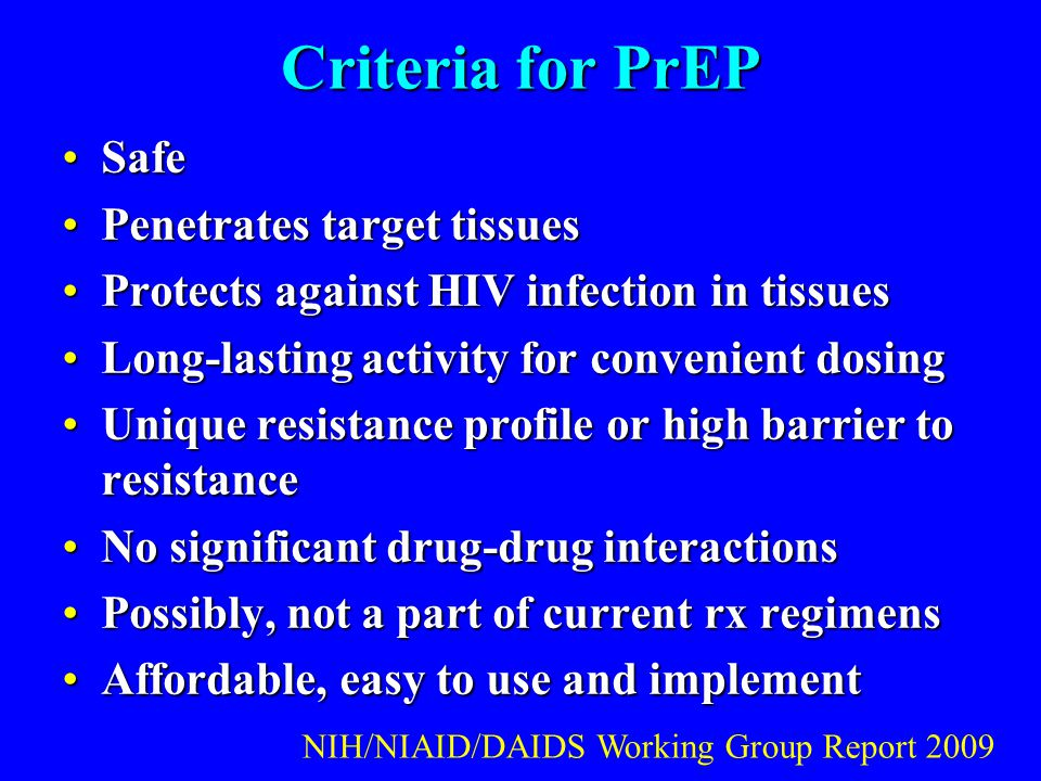 Criteria for PrEP SafeSafe Penetrates target tissuesPenetrates target tissues Protects against HIV infection in tissuesProtects against HIV infection in tissues Long-lasting activity for convenient dosingLong-lasting activity for convenient dosing Unique resistance profile or high barrier to resistanceUnique resistance profile or high barrier to resistance No significant drug-drug interactionsNo significant drug-drug interactions Possibly, not a part of current rx regimensPossibly, not a part of current rx regimens Affordable, easy to use and implementAffordable, easy to use and implement NIH/NIAID/DAIDS Working Group Report 2009