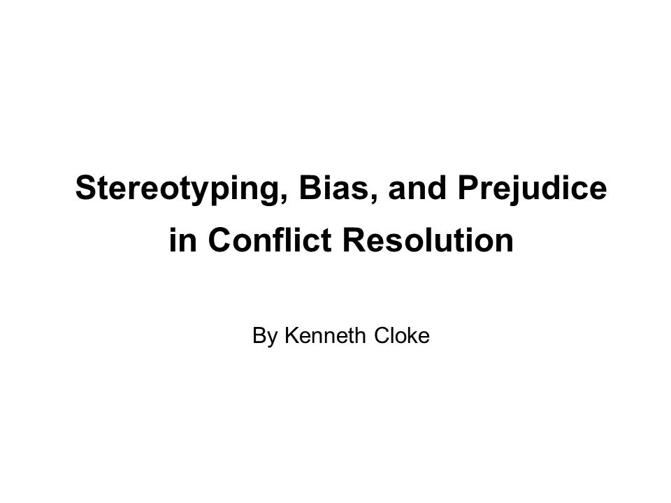 Stereotyping, Bias, and Prejudice in Conflict Resolution By Kenneth Cloke