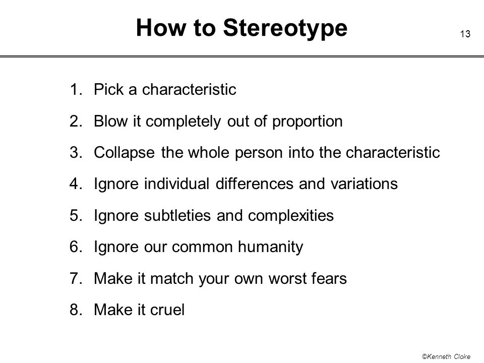13 ©Kenneth Cloke How to Stereotype 1.Pick a characteristic 2. Blow it completely out of proportion 3.Collapse the whole person into the characteristi