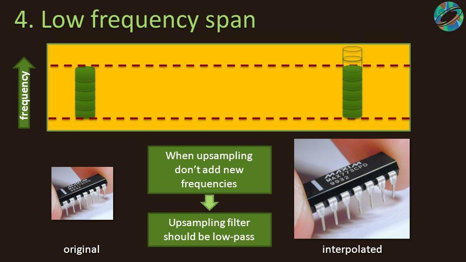 4. Low frequency span 4. Low frequency span frequency When upsampling don't add new frequencies Upsampling filter should be low-pass original interpol