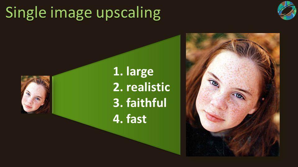 Single image upscaling 1. large2. realistic3. faithful4. fast 1. large2. realistic3. faithful4. fast