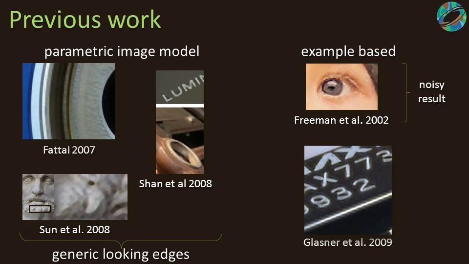 Previous work parametric image model example based Freeman et al. 2002 generic looking edges Sun et al. 2008 Shan et al 2008 Fattal 2007 Glasner et al