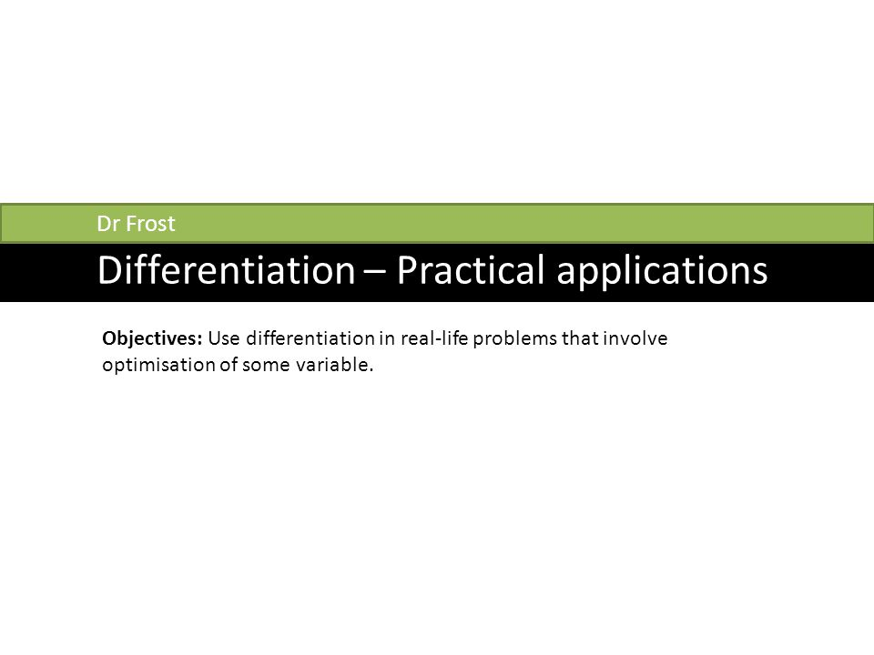 Differentiation – Practical applications Dr Frost Objectives: Use differentiation in real-life problems that involve optimisation of some variable.