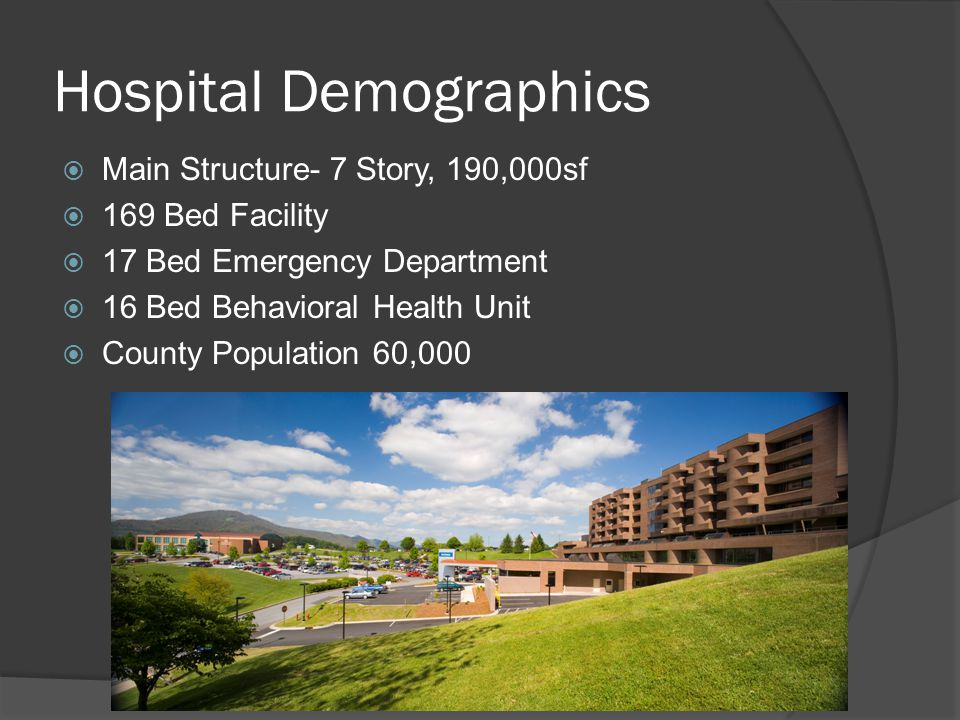 Hospital Demographics  Main Structure- 7 Story, 190,000sf  169 Bed Facility  17 Bed Emergency Department  16 Bed Behavioral Health Unit  County P