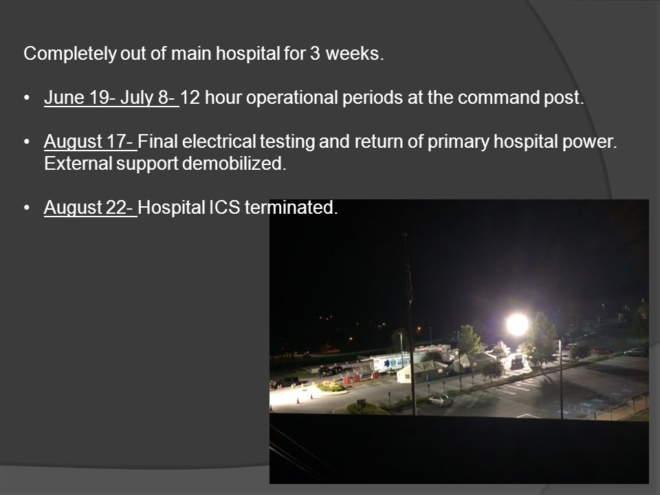 Completely out of main hospital for 3 weeks. June 19- July 8- 12 hour operational periods at the command post. August 17- Final electrical testing and