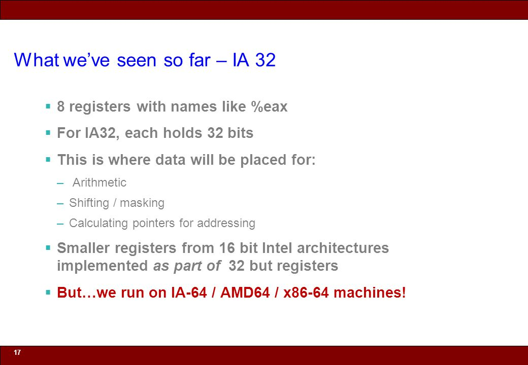 © 2010 Noah Mendelsohn What we've seen so far – IA 32  8 registers with names like %eax  For IA32, each holds 32 bits  This is where data will be placed for: – Arithmetic –Shifting / masking –Calculating pointers for addressing  Smaller registers from 16 bit Intel architectures implemented as part of 32 but registers  But…we run on IA-64 / AMD64 / x86-64 machines.