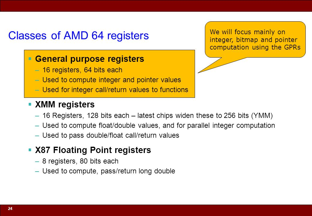 © 2010 Noah Mendelsohn Classes of AMD 64 registers  General purpose registers –16 registers, 64 bits each –Used to compute integer and pointer values –Used for integer call/return values to functions  XMM registers –16 Registers, 128 bits each – latest chips widen these to 256 bits (YMM) –Used to compute float/double values, and for parallel integer computation –Used to pass double/float call/return values  X87 Floating Point registers –8 registers, 80 bits each –Used to compute, pass/return long double 24 We will focus mainly on integer, bitmap and pointer computation using the GPRs