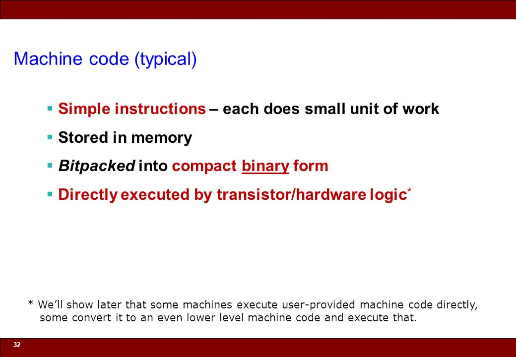 © 2010 Noah Mendelsohn Machine code (typical)  Simple instructions – each does small unit of work  Stored in memory  Bitpacked into compact binary form  Directly executed by transistor/hardware logic * 32 * We'll show later that some machines execute user-provided machine code directly, some convert it to an even lower level machine code and execute that.