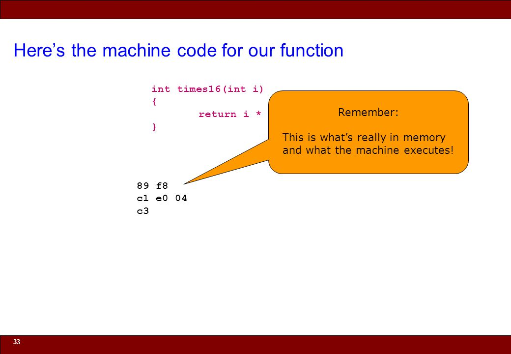 © 2010 Noah Mendelsohn Here's the machine code for our function 33 int times16(int i) { return i * 16; } Remember: This is what's really in memory and what the machine executes.