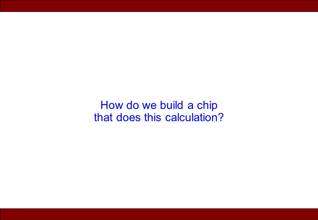 © 2010 Noah Mendelsohn How do we build a chip that does this calculation?