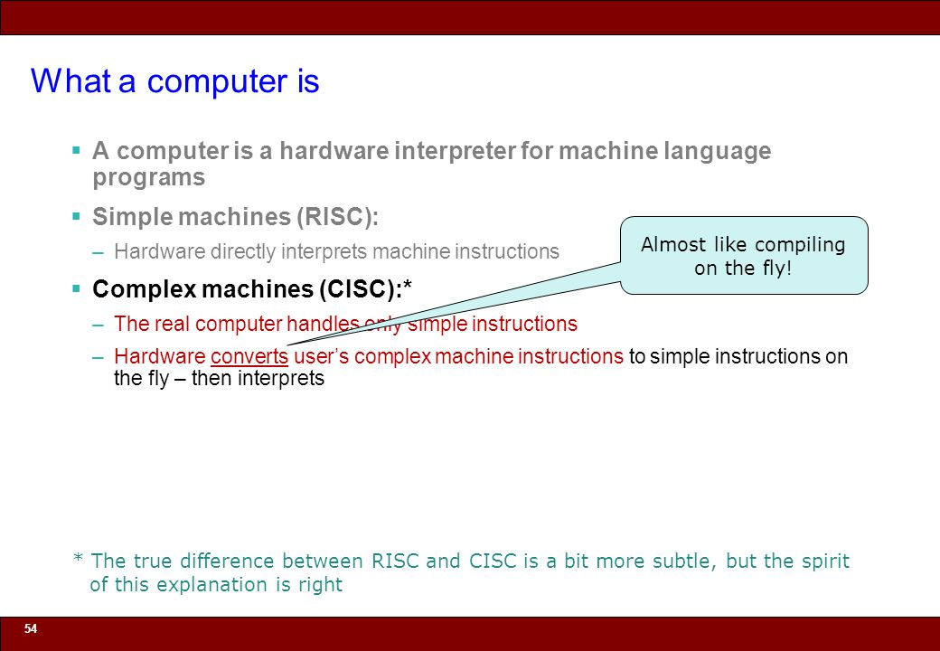 © 2010 Noah Mendelsohn What a computer is  A computer is a hardware interpreter for machine language programs  Simple machines (RISC): –Hardware directly interprets machine instructions  Complex machines (CISC):* –The real computer handles only simple instructions –Hardware converts user's complex machine instructions to simple instructions on the fly – then interprets 54 Almost like compiling on the fly.