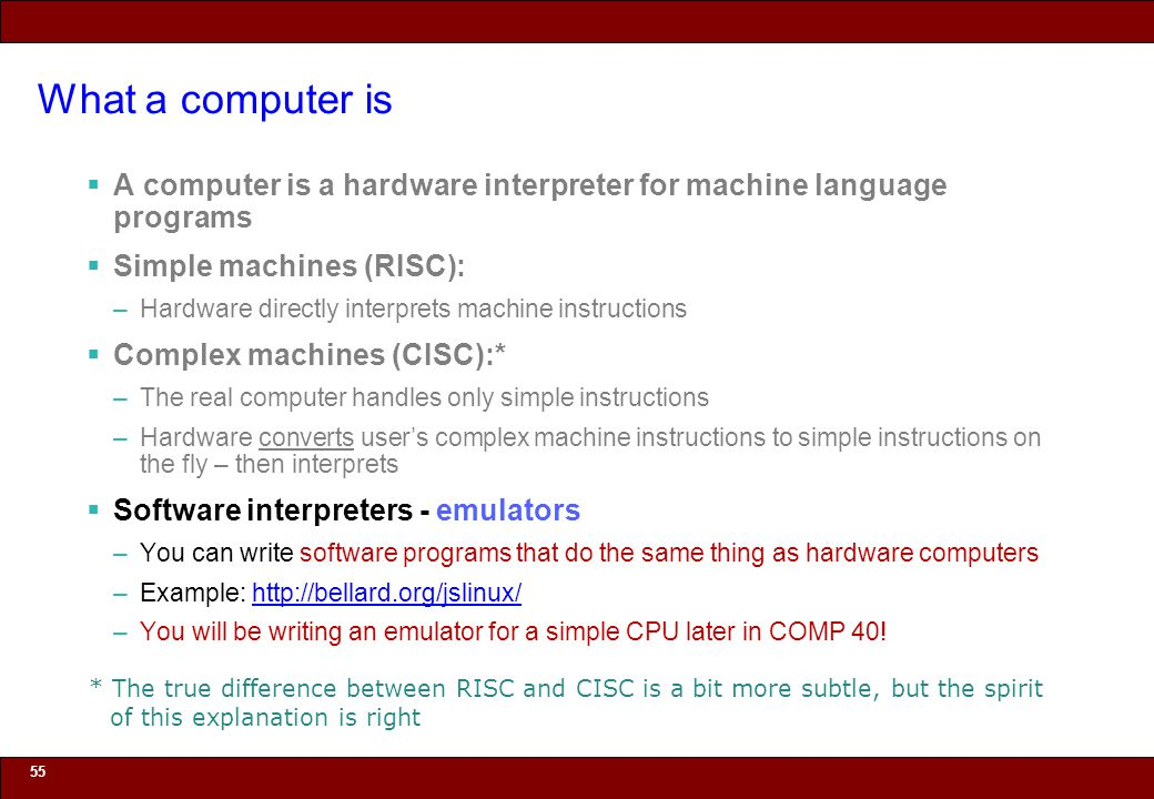 © 2010 Noah Mendelsohn What a computer is  A computer is a hardware interpreter for machine language programs  Simple machines (RISC): –Hardware directly interprets machine instructions  Complex machines (CISC):* –The real computer handles only simple instructions –Hardware converts user's complex machine instructions to simple instructions on the fly – then interprets  Software interpreters - emulators –You can write software programs that do the same thing as hardware computers –Example: http://bellard.org/jslinux/http://bellard.org/jslinux/ –You will be writing an emulator for a simple CPU later in COMP 40.