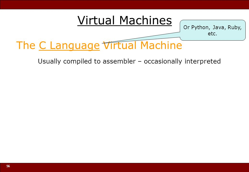 © 2010 Noah Mendelsohn 56 Virtual Machines The C Language Virtual Machine Usually compiled to assembler – occasionally interpreted Or Python, Java, Ruby, etc.