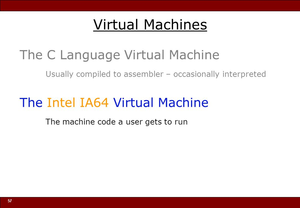 © 2010 Noah Mendelsohn 57 Virtual Machines The C Language Virtual Machine Usually compiled to assembler – occasionally interpreted The Intel IA64 Virtual Machine The machine code a user gets to run