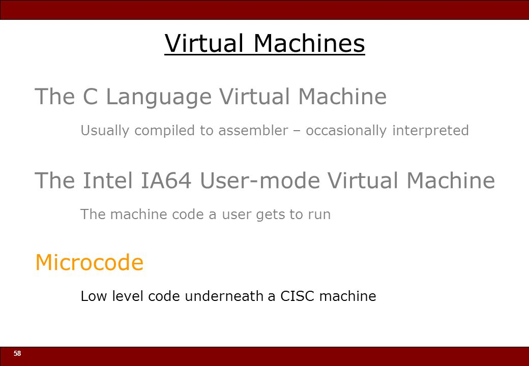 © 2010 Noah Mendelsohn 58 Virtual Machines The C Language Virtual Machine Usually compiled to assembler – occasionally interpreted The Intel IA64 User-mode Virtual Machine The machine code a user gets to run Microcode Low level code underneath a CISC machine