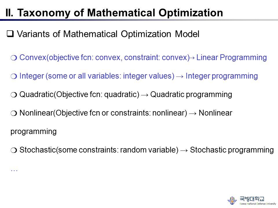II. Taxonomy of Mathematical Optimization  Variants of Mathematical Optimization Model ❍ Convex(objective fcn: convex, constraint: convex)→ Linear Pr