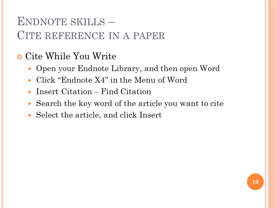 "E NDNOTE SKILLS – C ITE REFERENCE IN A PAPER Cite While You Write Open your Endnote Library, and then open Word Click ""Endnote X4"" in the Menu of Word"