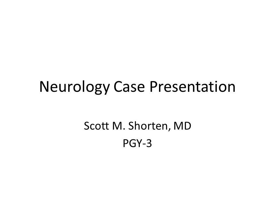 Neurology Case Presentation Scott M. Shorten, MD PGY-3