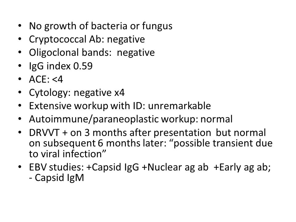 No growth of bacteria or fungus Cryptococcal Ab: negative Oligoclonal bands: negative IgG index 0.59 ACE: <4 Cytology: negative x4 Extensive workup with ID: unremarkable Autoimmune/paraneoplastic workup: normal DRVVT + on 3 months after presentation but normal on subsequent 6 months later: possible transient due to viral infection EBV studies: +Capsid IgG +Nuclear ag ab +Early ag ab; - Capsid IgM
