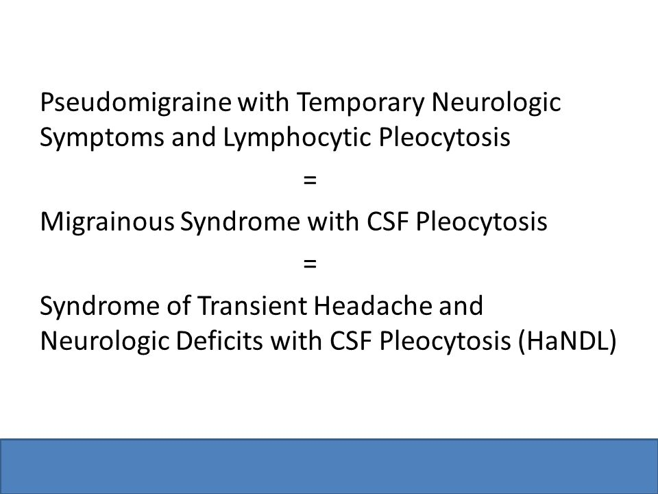 Pseudomigraine with Temporary Neurologic Symptoms and Lymphocytic Pleocytosis = Migrainous Syndrome with CSF Pleocytosis = Syndrome of Transient Headache and Neurologic Deficits with CSF Pleocytosis (HaNDL)