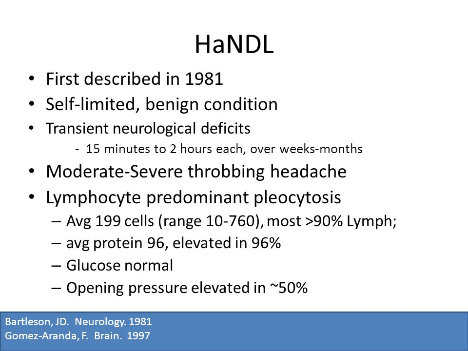 HaNDL First described in 1981 Self-limited, benign condition Transient neurological deficits - 15 minutes to 2 hours each, over weeks-months Moderate-Severe throbbing headache Lymphocyte predominant pleocytosis – Avg 199 cells (range 10-760), most >90% Lymph; – avg protein 96, elevated in 96% – Glucose normal – Opening pressure elevated in ~50% Bartleson, JD.
