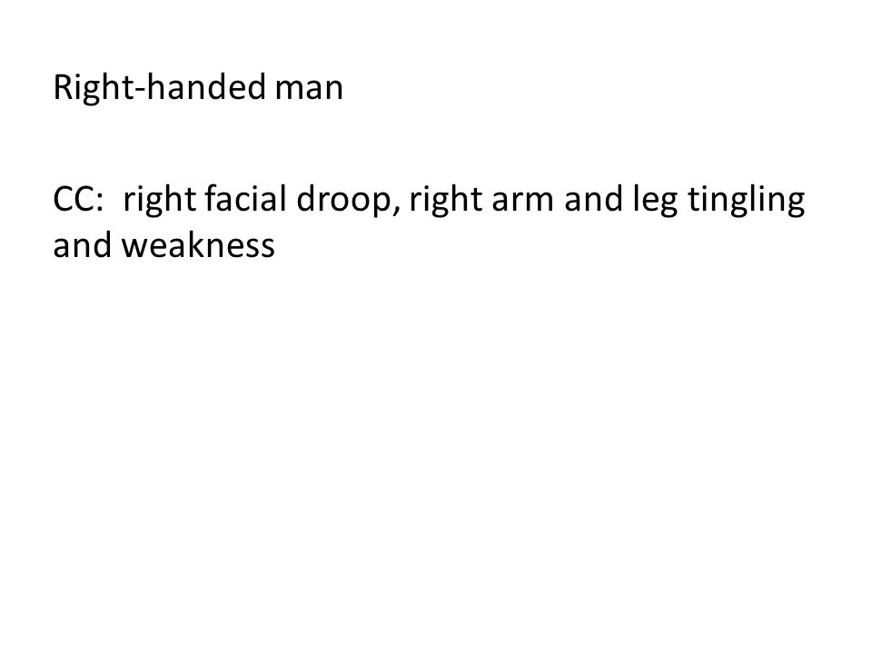 Right-handed man CC: right facial droop, right arm and leg tingling and weakness