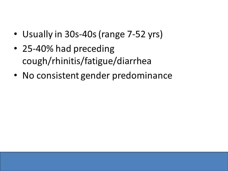 Usually in 30s-40s (range 7-52 yrs) 25-40% had preceding cough/rhinitis/fatigue/diarrhea No consistent gender predominance