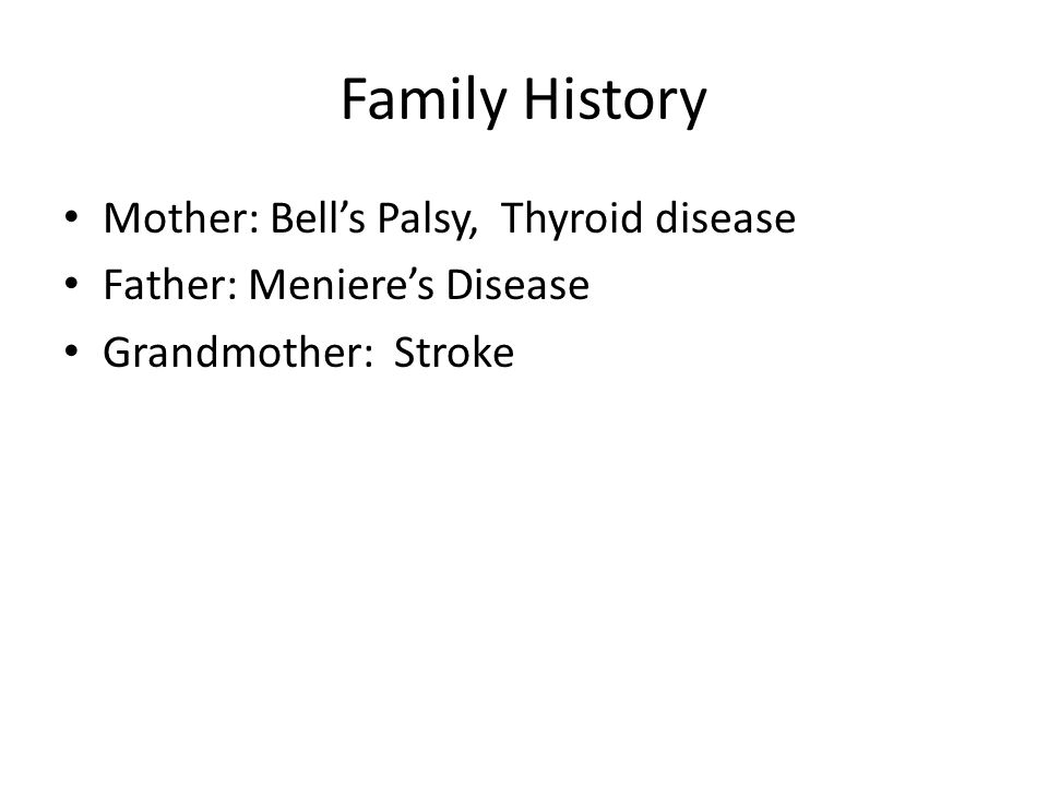 Family History Mother: Bell's Palsy, Thyroid disease Father: Meniere's Disease Grandmother: Stroke