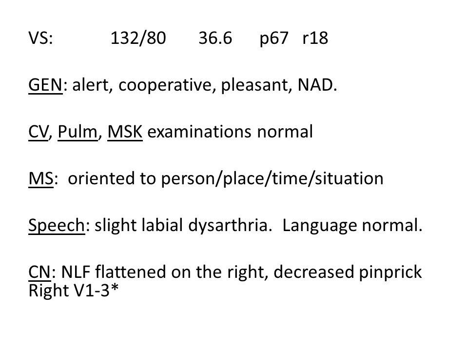 VS: 132/80 36.6 p67 r18 GEN: alert, cooperative, pleasant, NAD.