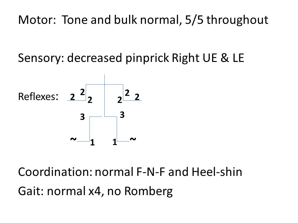 Motor: Tone and bulk normal, 5/5 throughout Sensory: decreased pinprick Right UE & LE Reflexes : Coordination: normal F-N-F and Heel-shin Gait: normal x4, no Romberg 2 2 22 22 1 3 1 ~~ 3