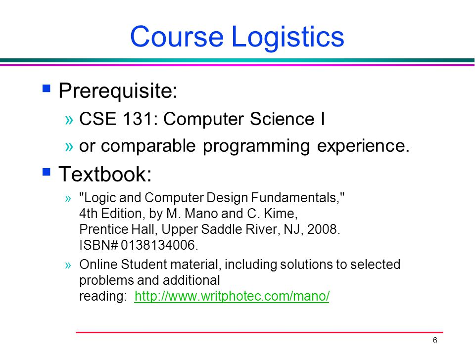 6 Course Logistics  Prerequisite: »CSE 131: Computer Science I »or comparable programming experience.  Textbook: »