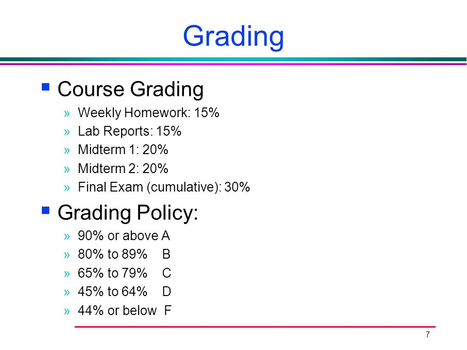 7 Grading  Course Grading »Weekly Homework: 15% »Lab Reports: 15% »Midterm 1: 20% »Midterm 2: 20% »Final Exam (cumulative): 30%  Grading Policy: »90